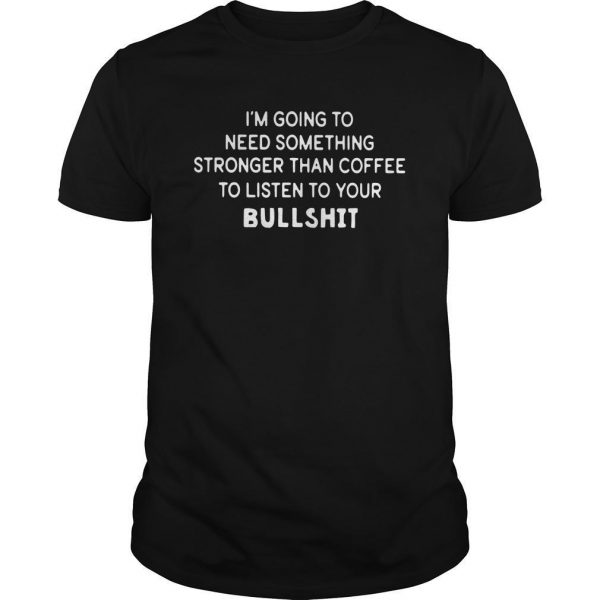I'm Going To Need Something Stronger Than Coffee To Listen Your Bullshit Shirt