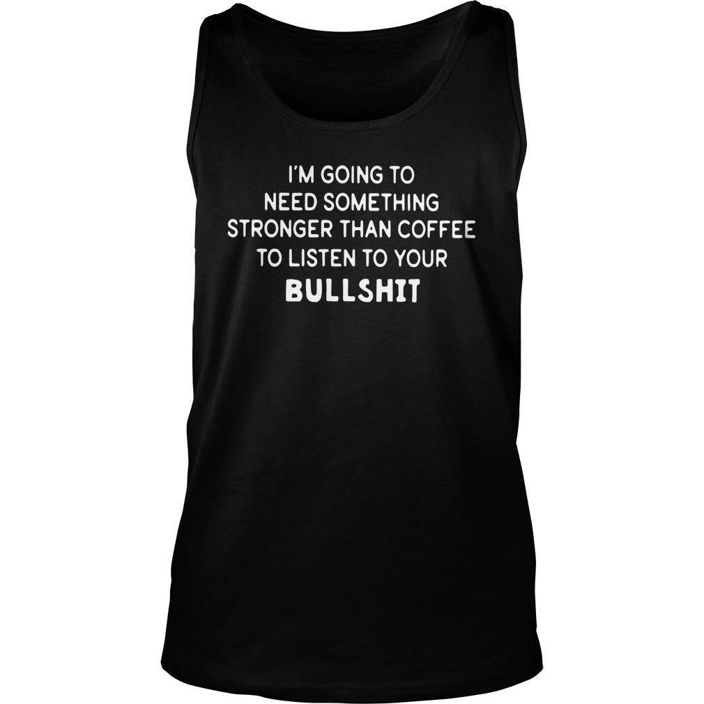 I'm Going To Need Something Stronger Than Coffee To Listen Your Bullshit Tank Top