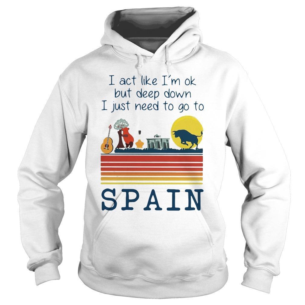 I Act Like I'm Ok But Deep Down I Just Need To Go To Spain Hoodie