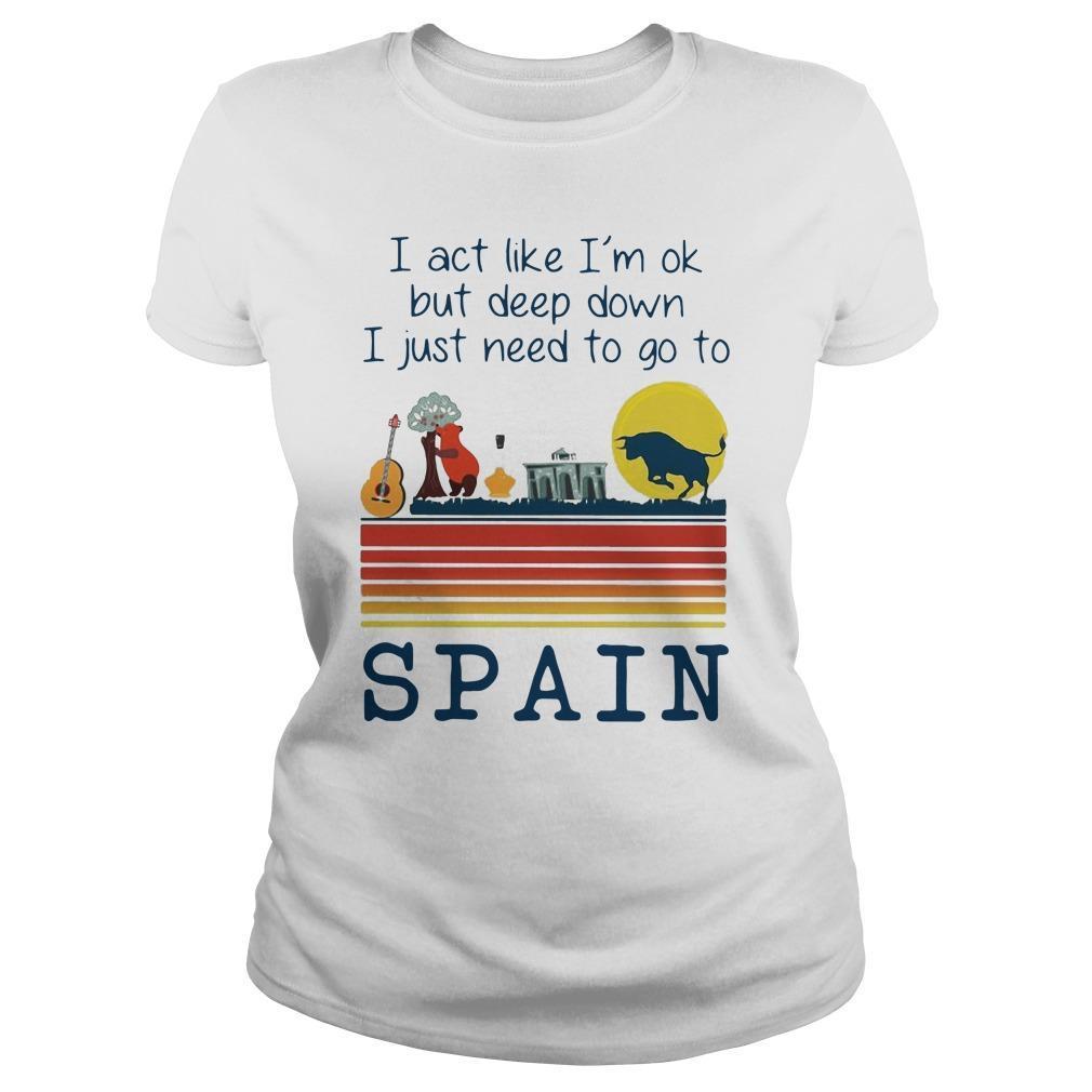 I Act Like I'm Ok But Deep Down I Just Need To Go To Spain Longsleeve