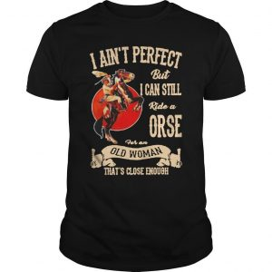 I Ain't Perfect But I Can Still Ride A Horse For An Old Woman Shirt