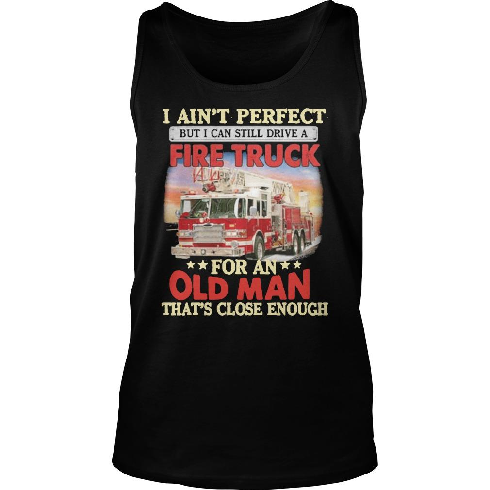 I Ain't Perfect But I Can Still Drive A Fire Truck For An Old Man Tank Top
