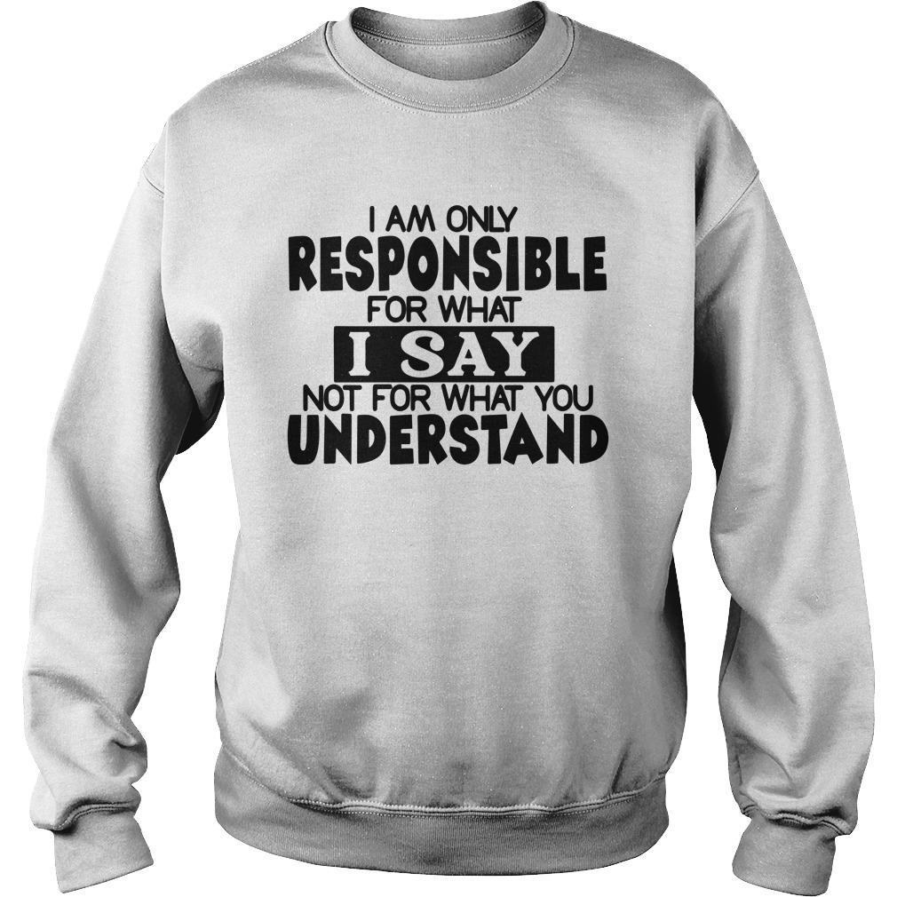 I Am Only Responsible For What I Say Not For What You Understand Sweater