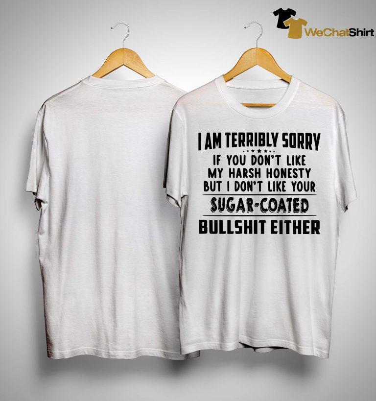 I Am Terribly Sorry If You Don't Like My Harsh Honesty Shirt