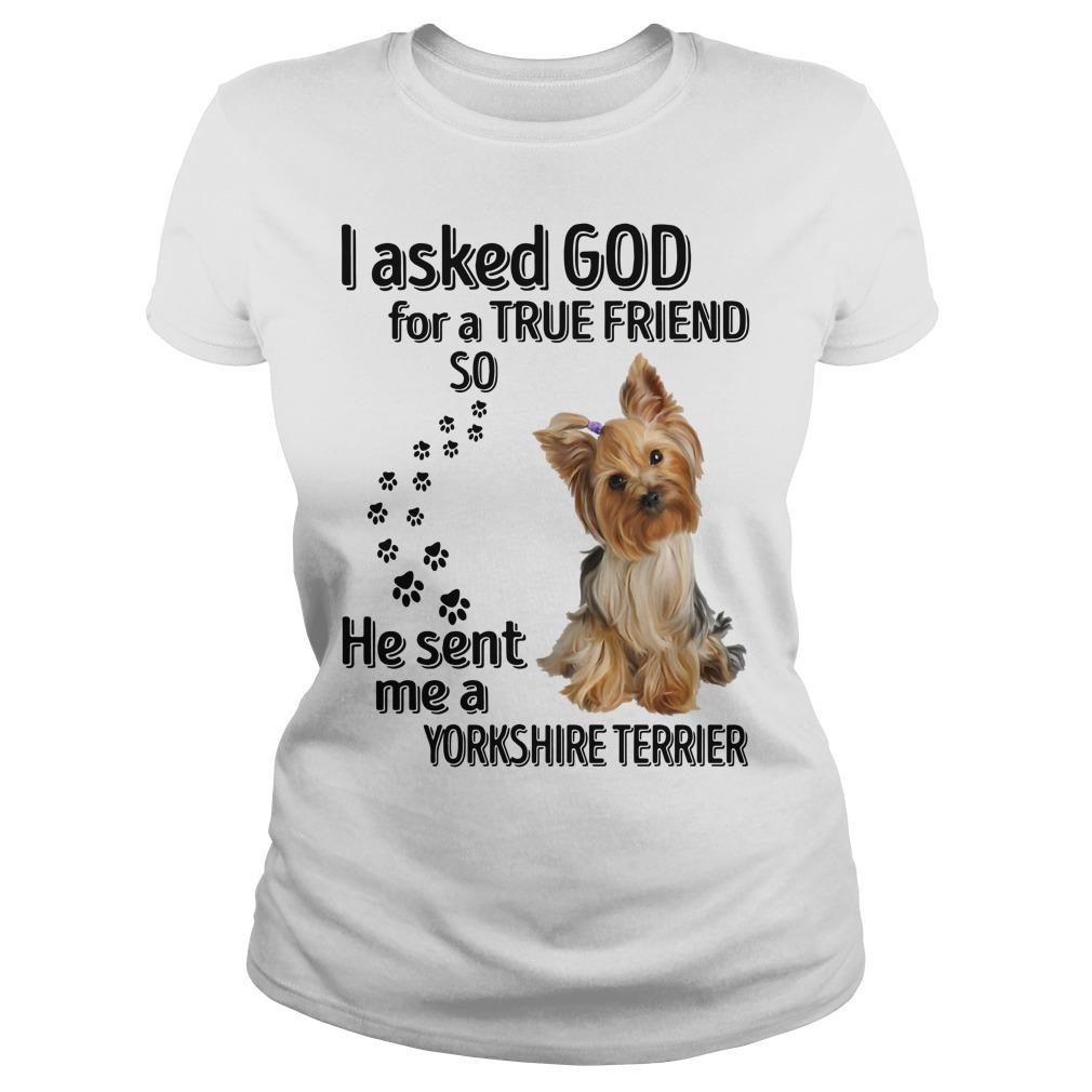 I Asked God For A True Friend So He Sent Me A Yorkshire Terrier Longsleeve