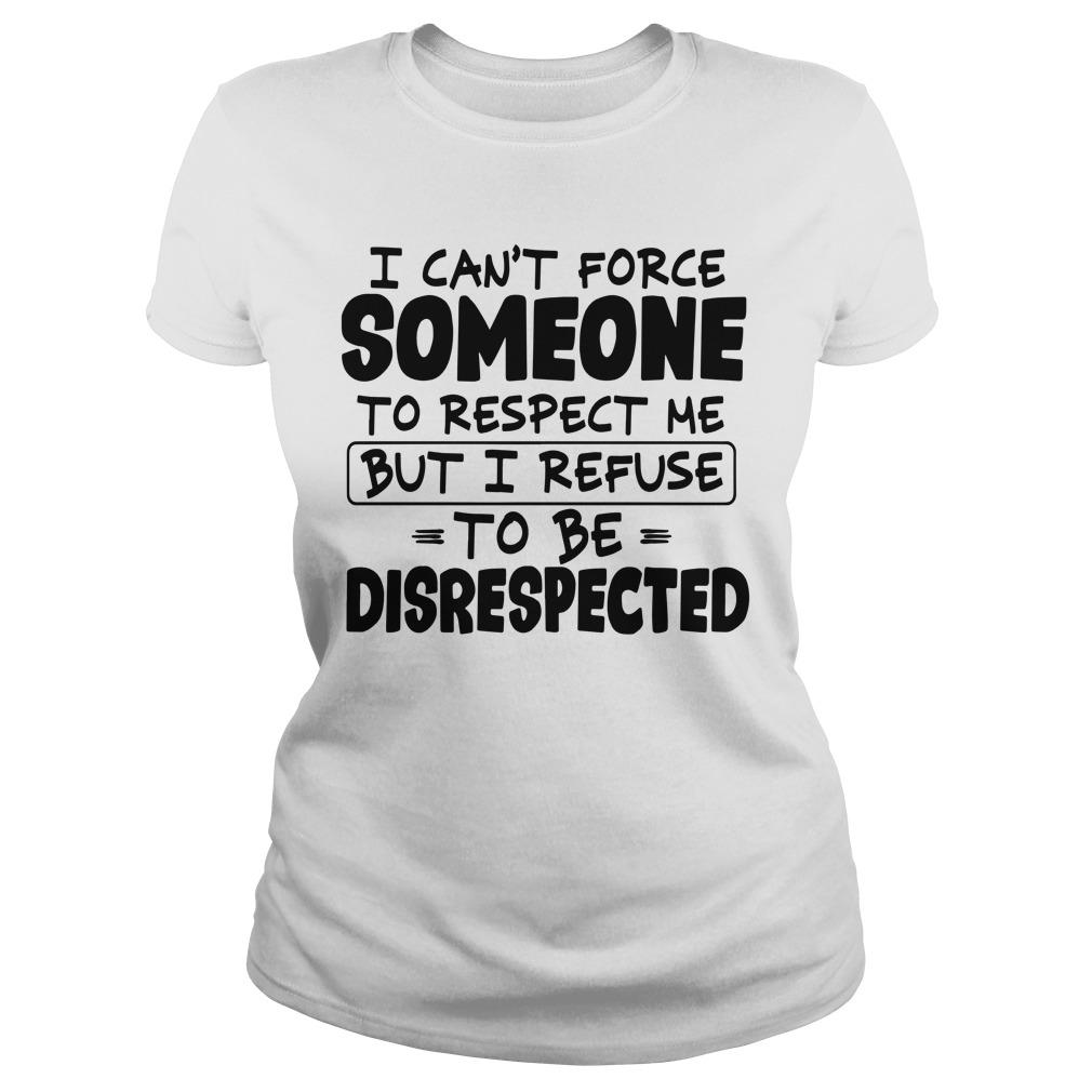 I Can't Force Someone To Respect Me But I Refuse To Be Disrespected Longsleeve