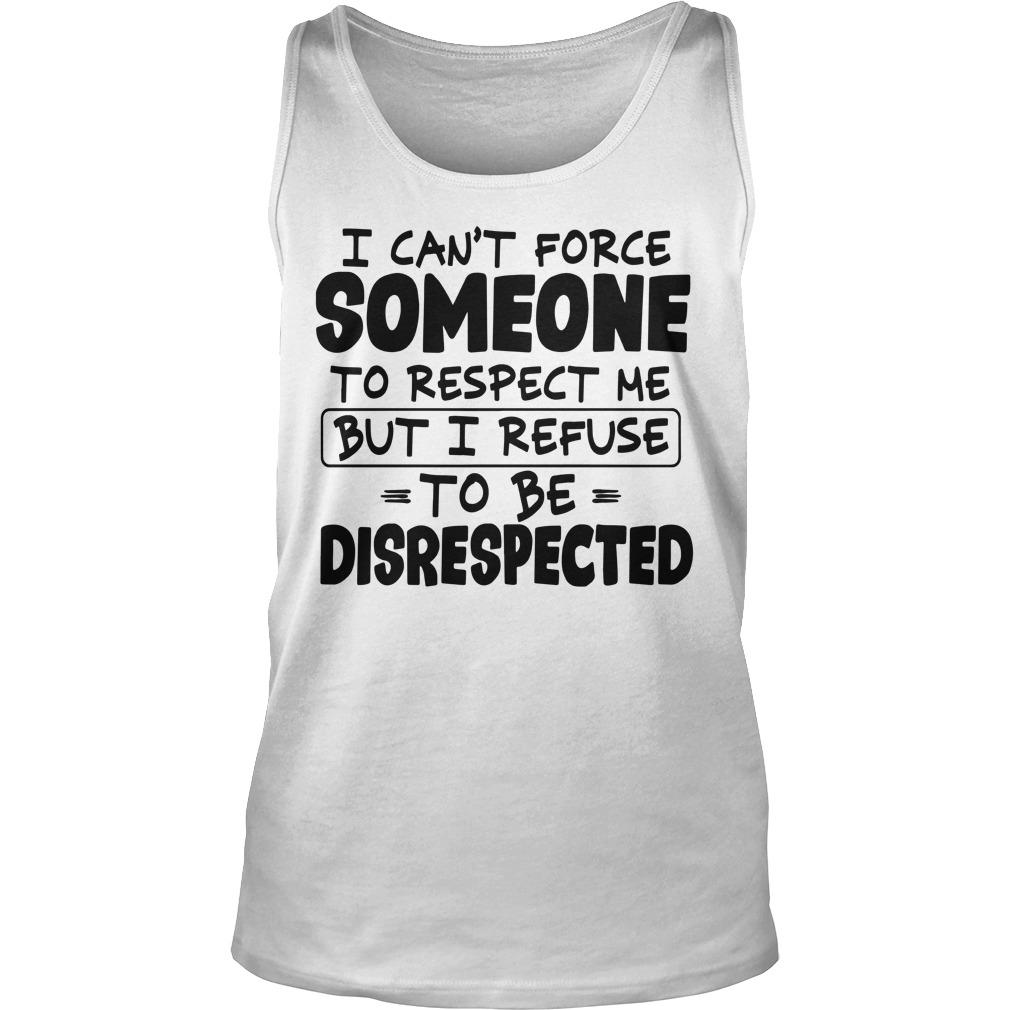 I Can't Force Someone To Respect Me But I Refuse To Be Disrespected Tank Top