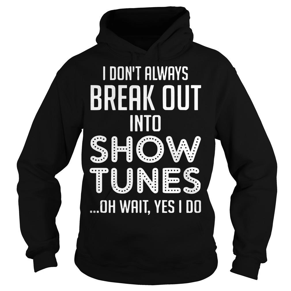 I Don't Always Break Out Into Show Tunes Oh Wait Yes I Do Hoodie