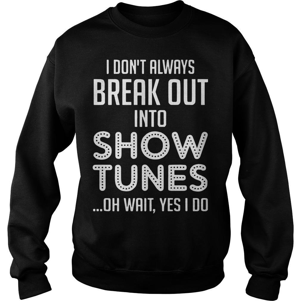 I Don't Always Break Out Into Show Tunes Oh Wait Yes I Do Sweater