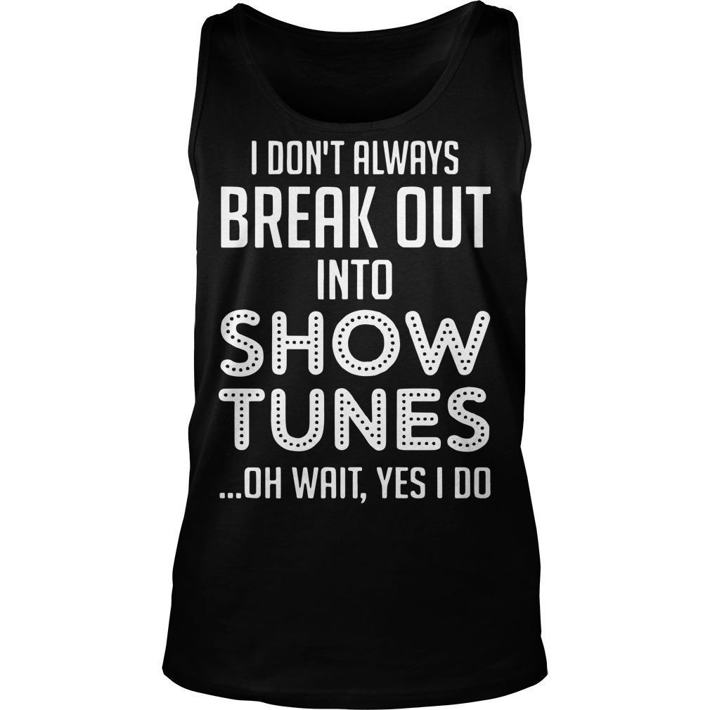 I Don't Always Break Out Into Show Tunes Oh Wait Yes I Do Tank Top
