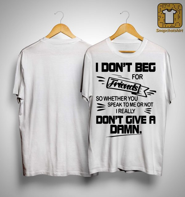I Don't Beg For Friends So Whether You Speak To Me Or Not Shirt