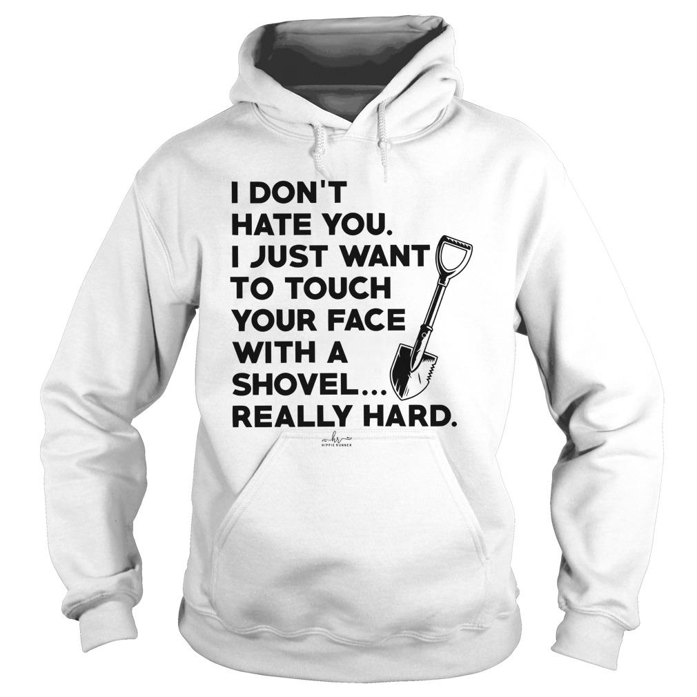 I Don't Hate You I Just Want To Touch Your Face With A Shovel Hoodie