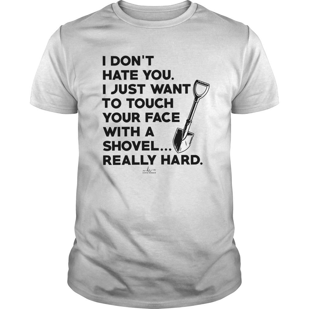 I Don't Hate You I Just Want To Touch Your Face With A Shovel Longsleeve