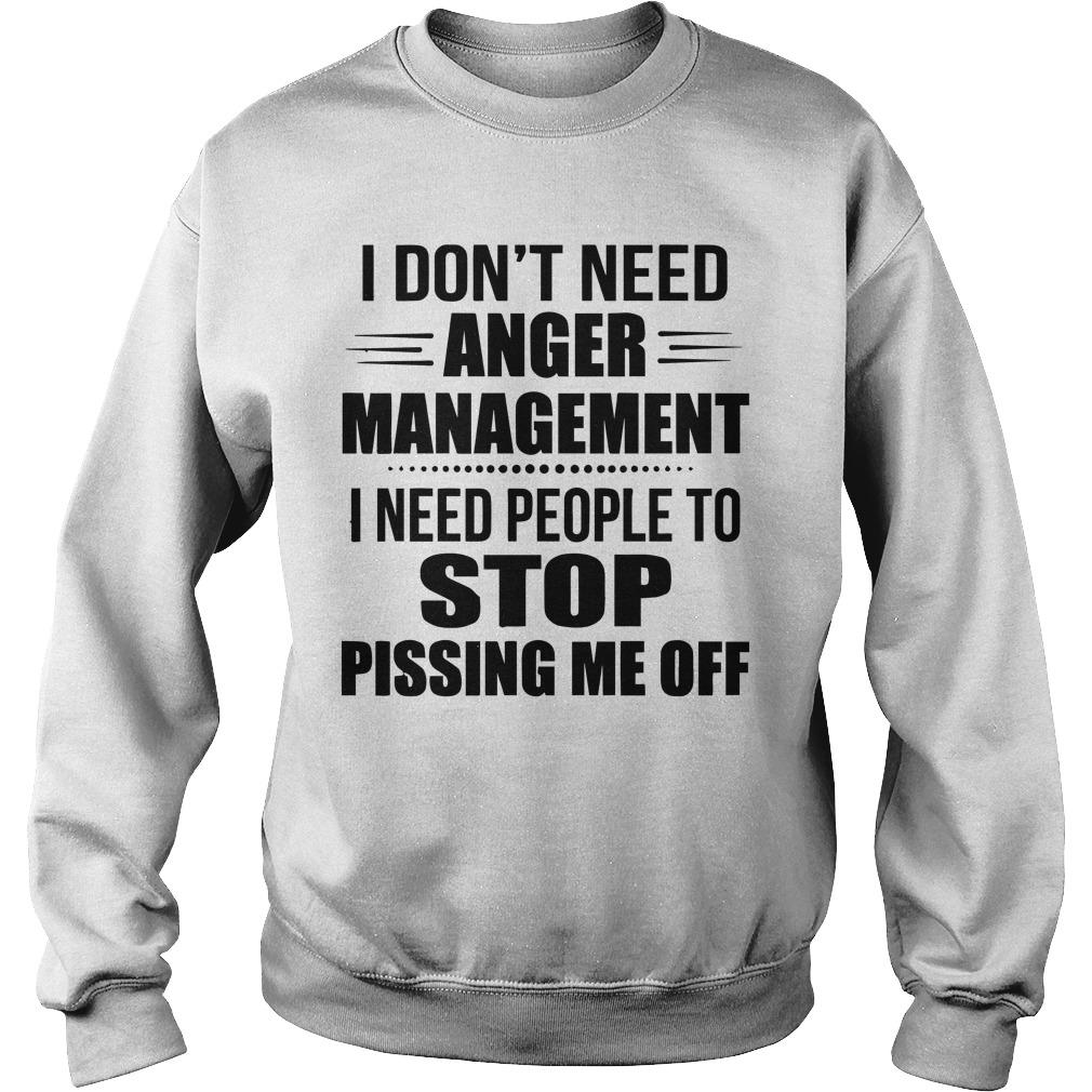 I Don't Need Anger Management I Need People To Stop Pissing Me Off Sweater