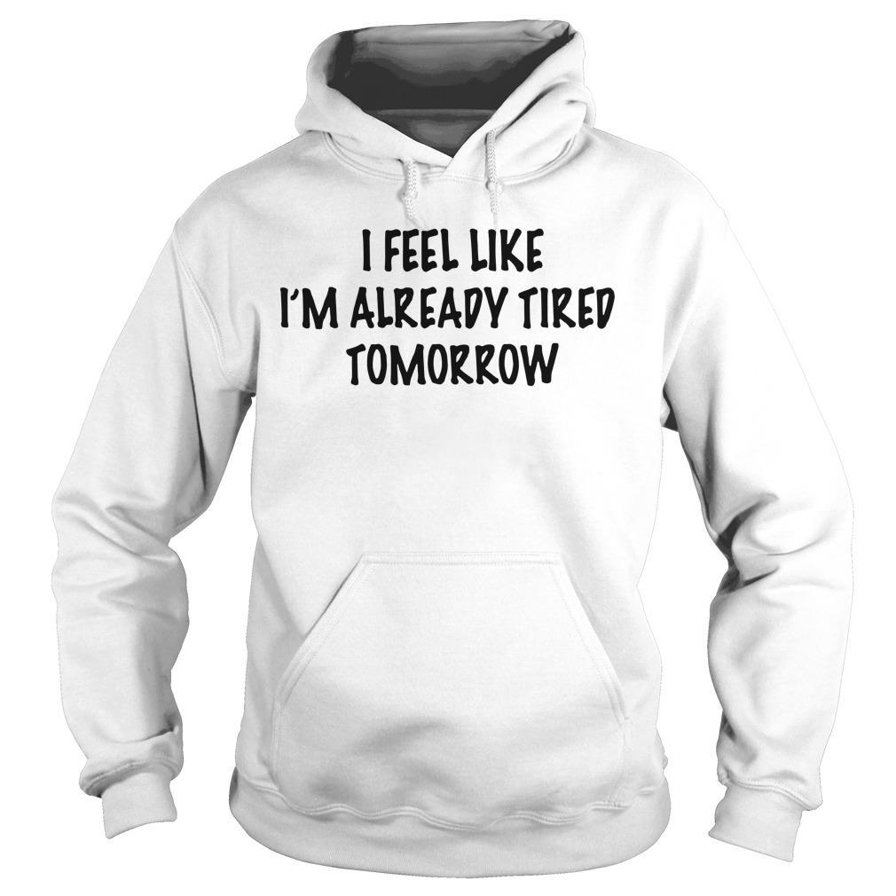 I Feel Like I'm Already Tired Tomorrow Hoodie