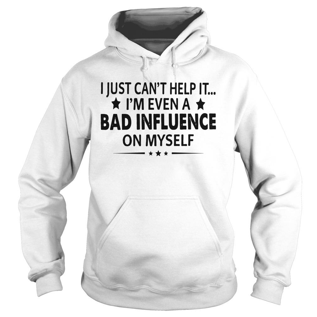 I Just Can't Help It I'm Even A Bad Influence On Myself Hoodie