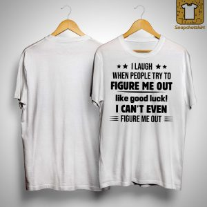 I Laugh When People Try To Figure Me Out Like Good Look Shirt