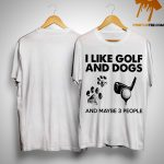 I Like Golf And Dogs And Maybe 3 People Shirt