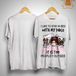 I Like To Stay In Bed With My Dogs It's Too Peopley Outside Shirt