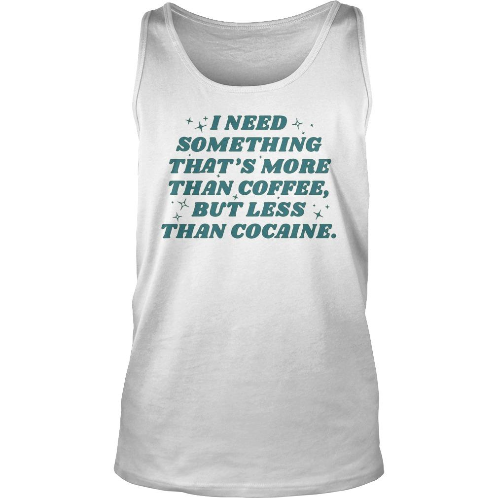 I Need Something That's More Than Coffee But Less Than Cocaine Tank Top