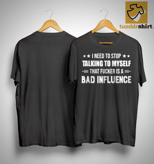 I Need To Stop Talking To Myself That Fucker Is A Bad Influence Shirt
