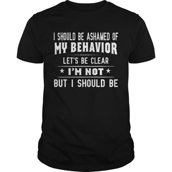 I Should Be Ashamed Of My Behavior Let's Be Clear Shirt