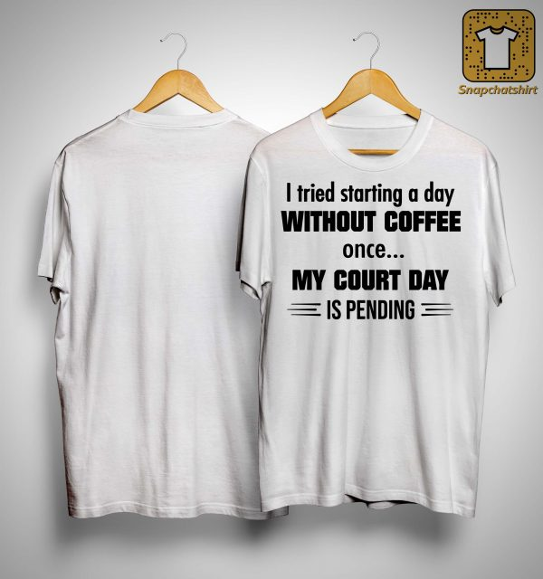 I Tried Starting A Day Without Coffee Once My Court Day Is Pending Shirt
