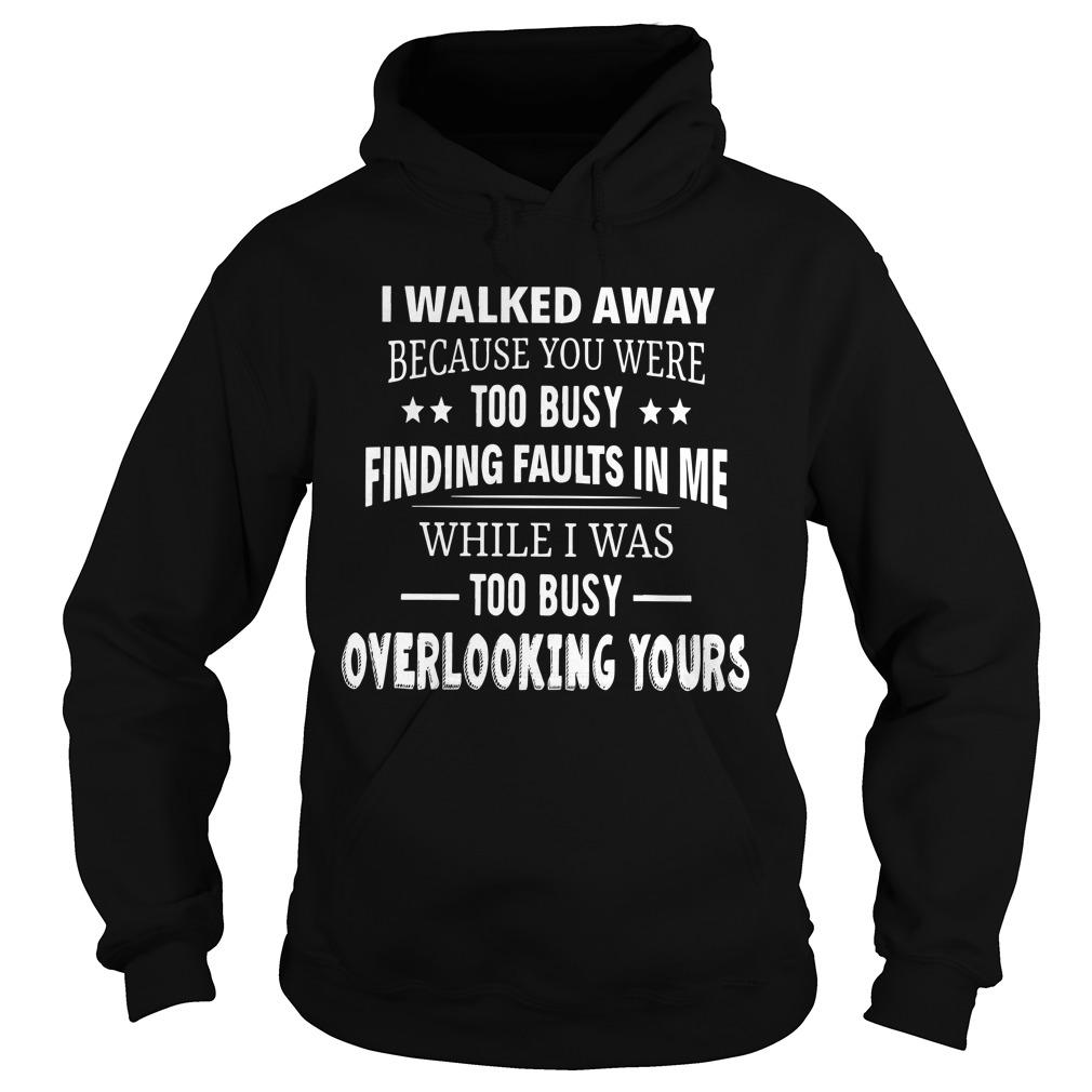 I Walked Away Because You Were Too Busy Finding Faults In Me Hoodie