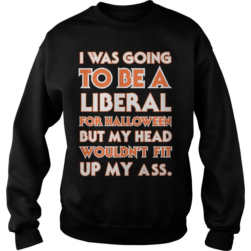 I Was Going To Be A Liberal For Halloween But My Head Wouldn't Fit Sweater