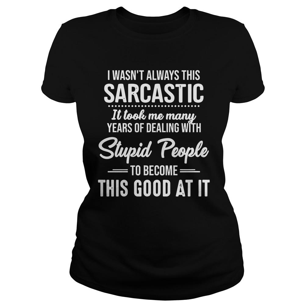 I Wasn't Always This Sarcastic It Took Me Many Years Longsleeve