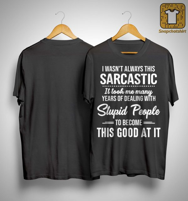I Wasn't Always This Sarcastic It Took Me Many Years Shirt