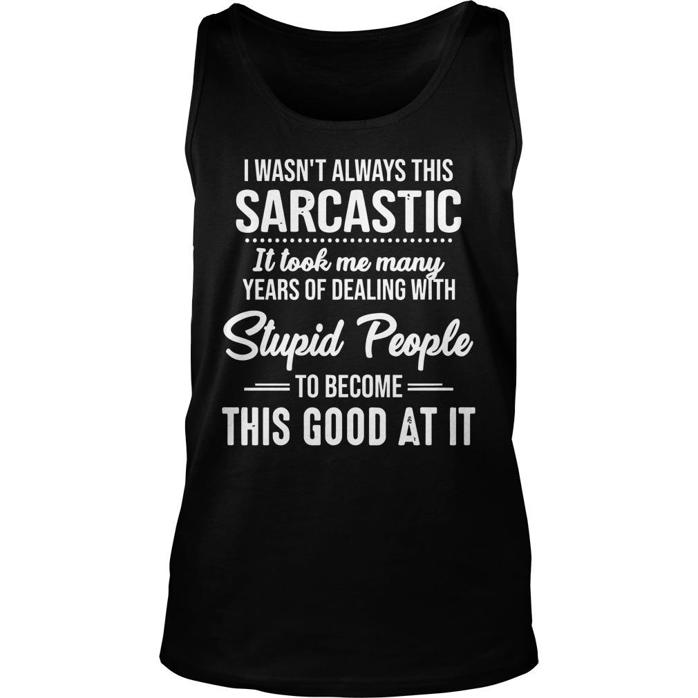 I Wasn't Always This Sarcastic It Took Me Many Years Tank Top