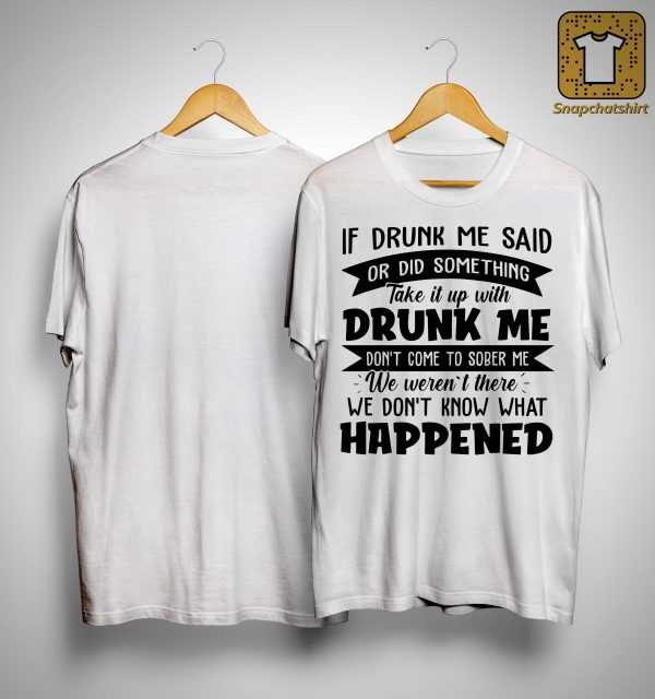 If Drunk Me Said Or Did Something Take It Up With Drunk Me Shirt