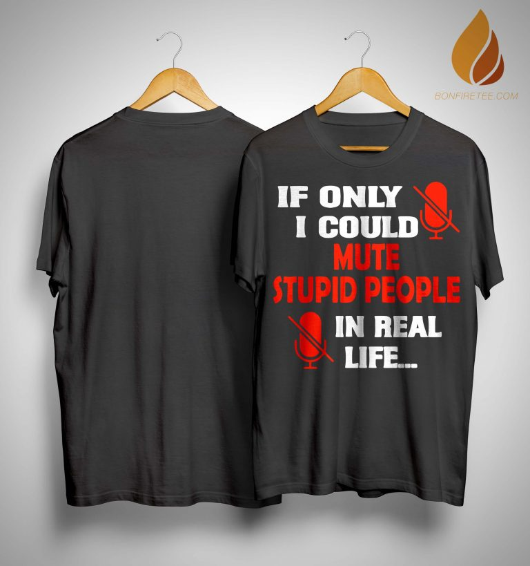 If Only I Could Mute Stupid People In Real Life Shirt
