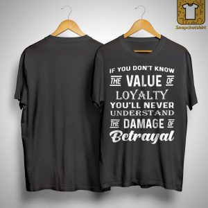 If You Don't Know The Value Of Loyalty You'll Never Understand Shirt