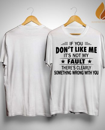 If You Don't Like Me It's Not My Fault Shirt