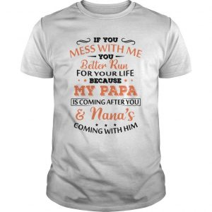 If You Mess With Me You Better Run For Your Life Because My Papa Shirt