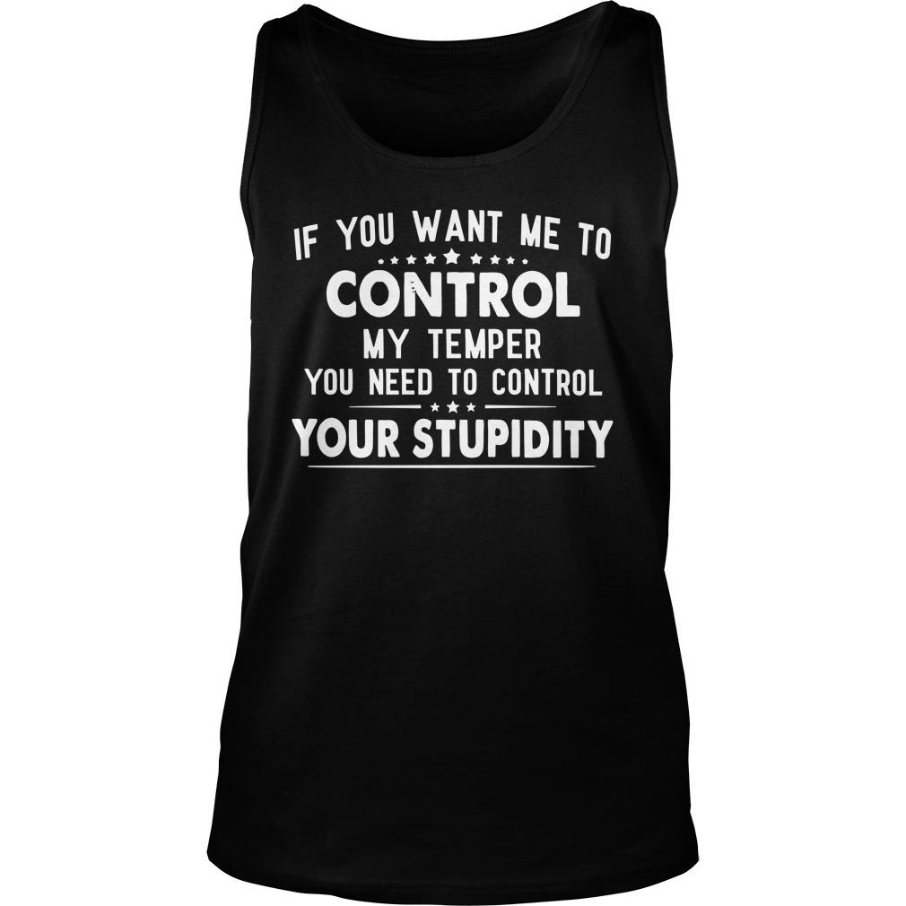 If You Want Me To Control My Temper You Need To Control Your Stupidity Tank Top