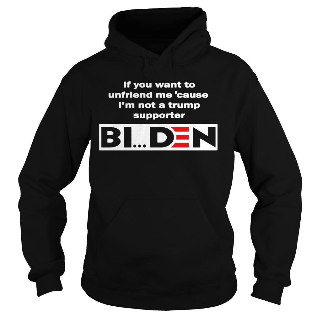 If You Want To Unfriend Me Cause I'm Not A Trump Supporter Biden Hoodie