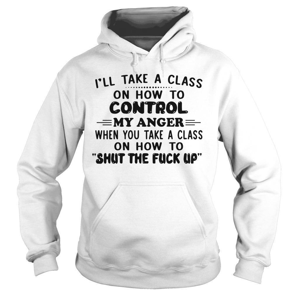 I'll Take A Class On How To Control My Anger When You Take A Class Hoodie
