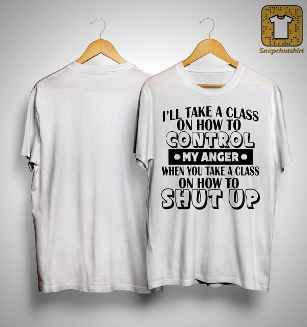 I'll Take A Class On How To Control My Anger When You Take A Class Shirt