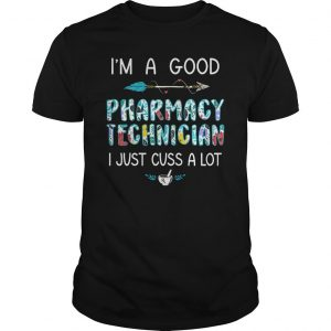 I'm A Good Pharmacy Technician I Just Cuss A Lot Shirt