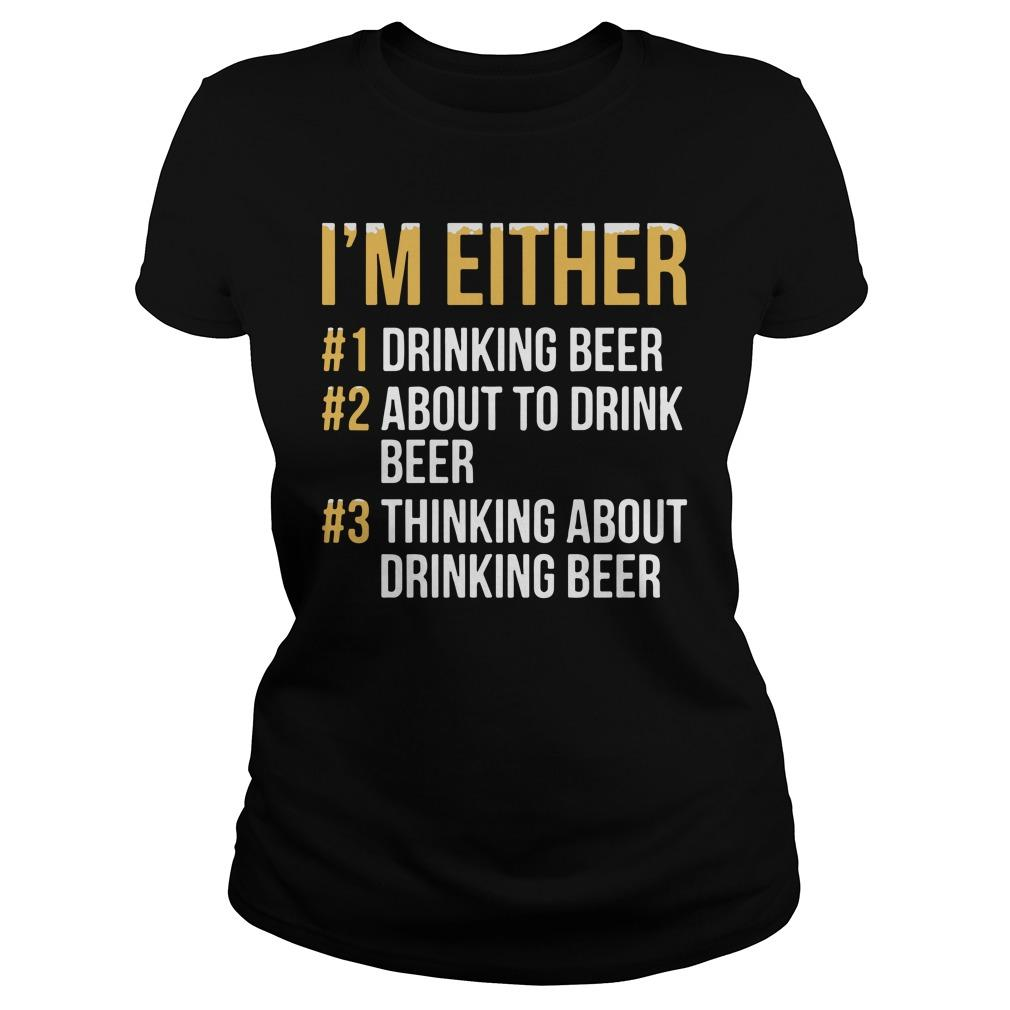 I'm Either Drinking Beer About To Drink Beer Thinking About Drink Beer Longsleeve