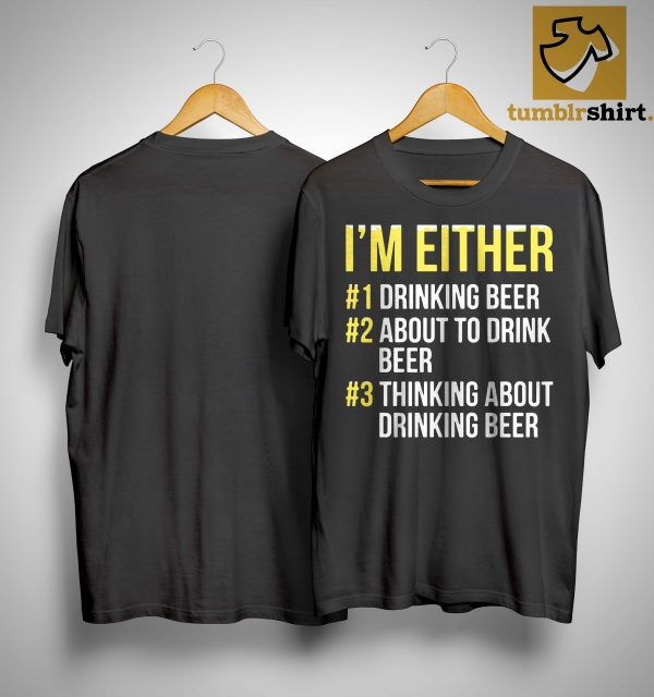 I'm Either Drinking Beer About To Drink Beer Thinking About Drink Beer Shirt