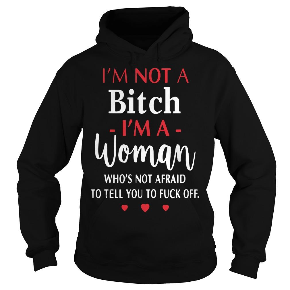 I'm Not A Bitch I'm A Woman Who's Not Afraid To Tell You To Fuck Off Hoodie