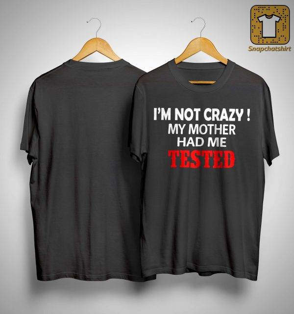 I'm Not Crazy My Mother Had Me Tested Shirt