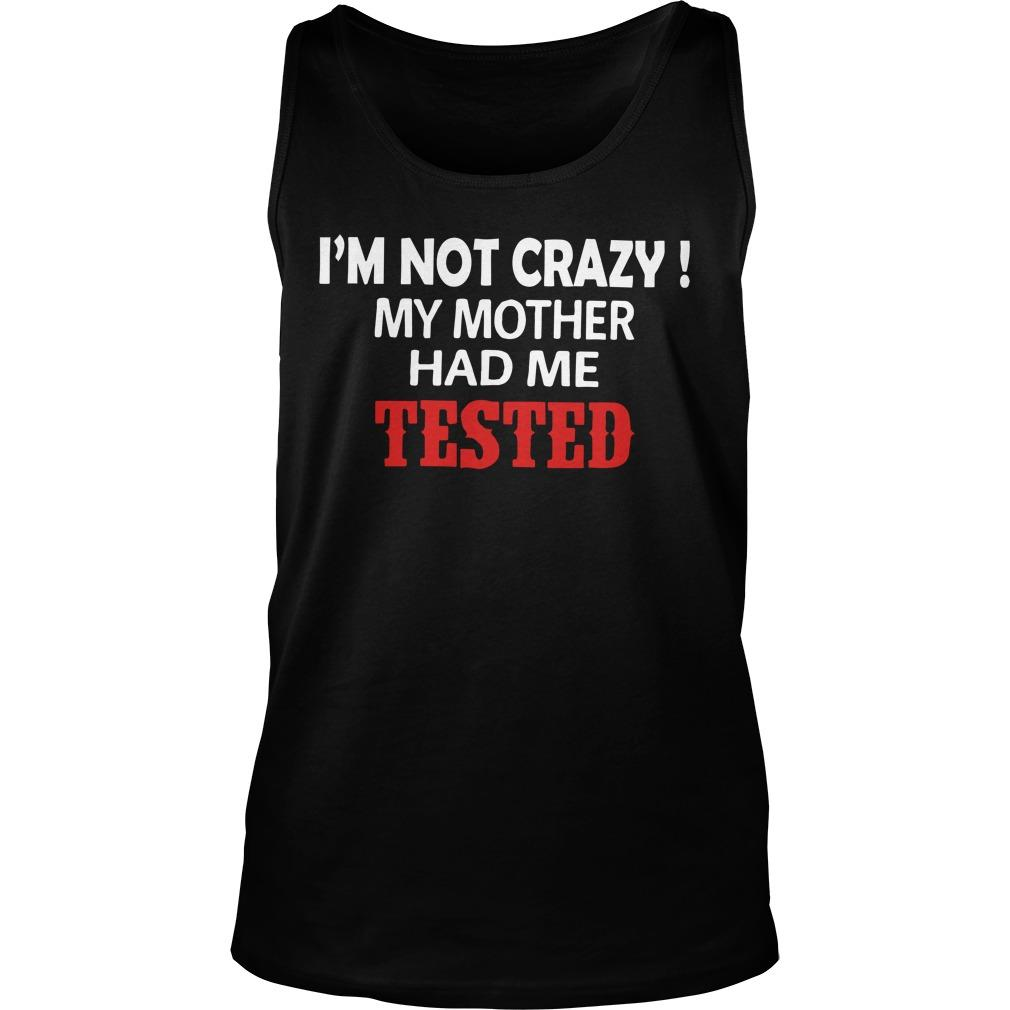 I'm Not Crazy My Mother Had Me Tested Tank Top