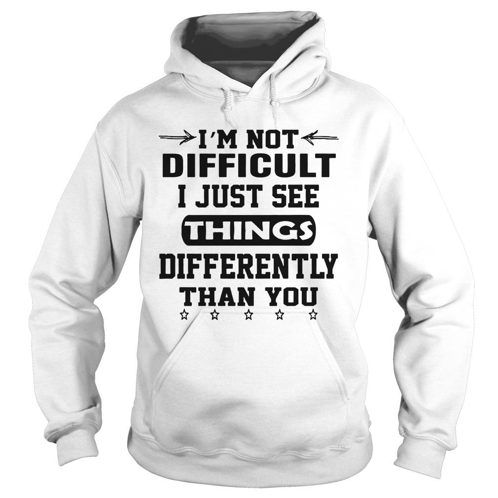 I'm Not Difficult I Just See Things Differently Than You Hoodie