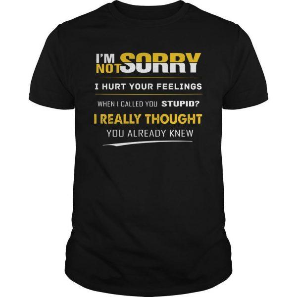 I'm Not Sorry I Hurt You Feelings When I Called You Stupid Shirt