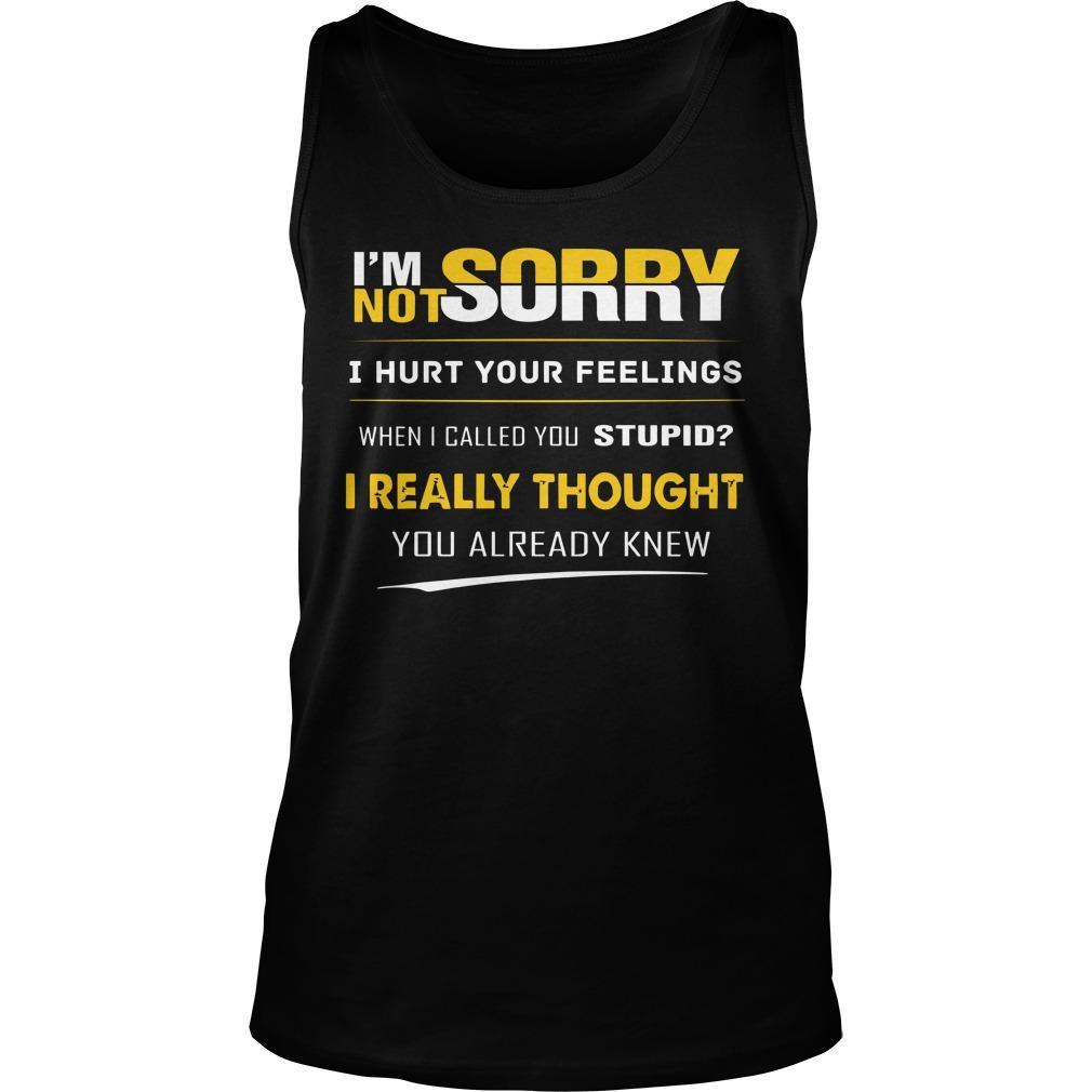 I'm Not Sorry I Hurt You Feelings When I Called You Stupid Tank Top